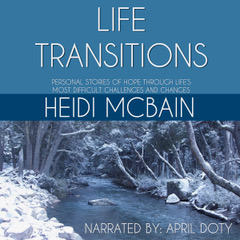Audio Book Cover for Life Transitions: Personal Stories of Hope Through Life's Most Difficult Challenges and Changes by Heidi McBain, Marriage and Family Therapist & Women's Counselor